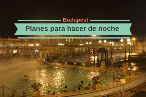 Qué hacer en Budapest cuando llega la noche en invierno y en verano
